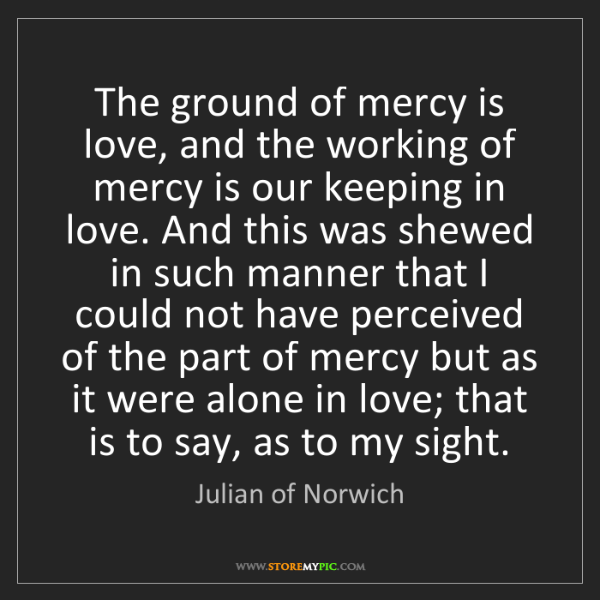 Julian of Norwich: The ground of mercy is love, and the working of mercy...
