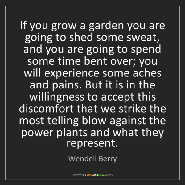 Wendell Berry: If you grow a garden you are going to shed some sweat,...