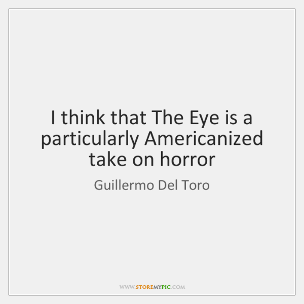 I think that The Eye is a particularly Americanized take on horror
