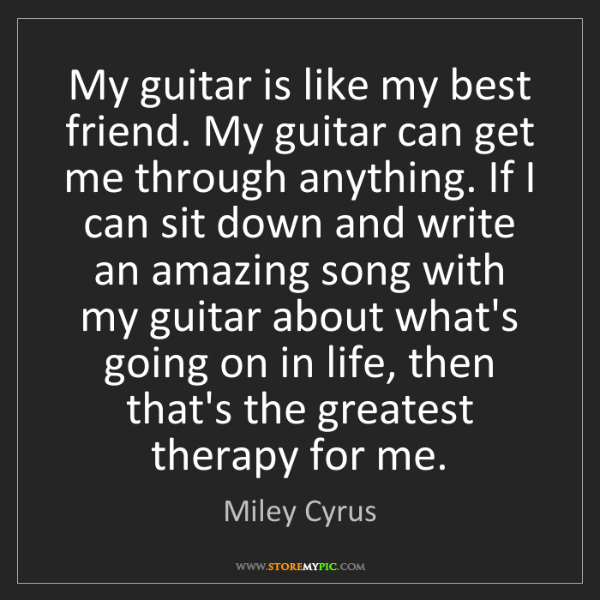 Miley Cyrus: My guitar is like my best friend. My guitar can get me...