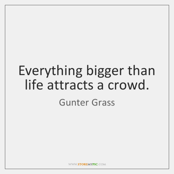 Everything bigger than life attracts a crowd.
