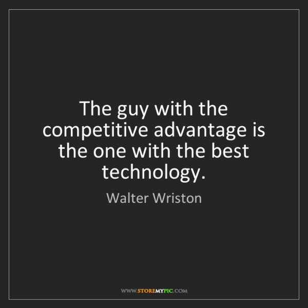 Walter Wriston: The guy with the competitive advantage is the one with...