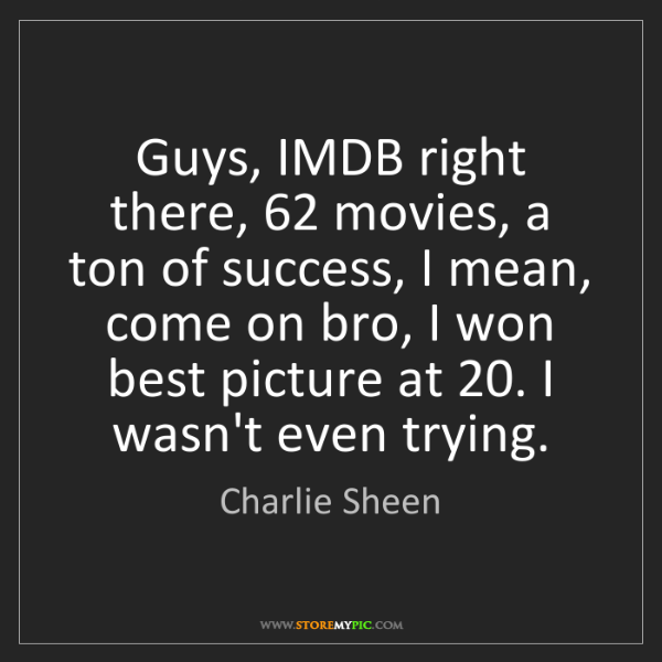 Charlie Sheen: Guys, IMDB right there, 62 movies, a ton of success,...