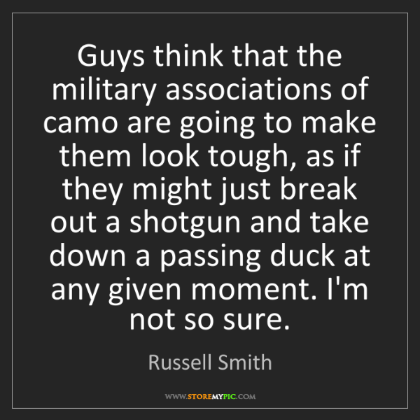 Russell Smith: Guys think that the military associations of camo are...