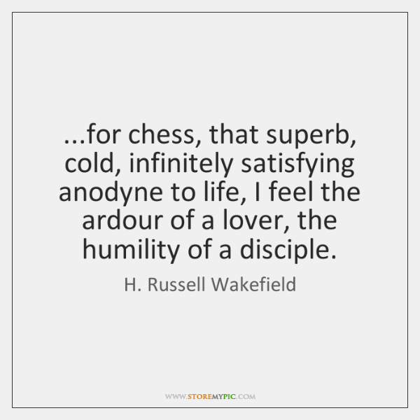 ...for chess, that superb, cold, infinitely satisfying anodyne to life, I feel ...