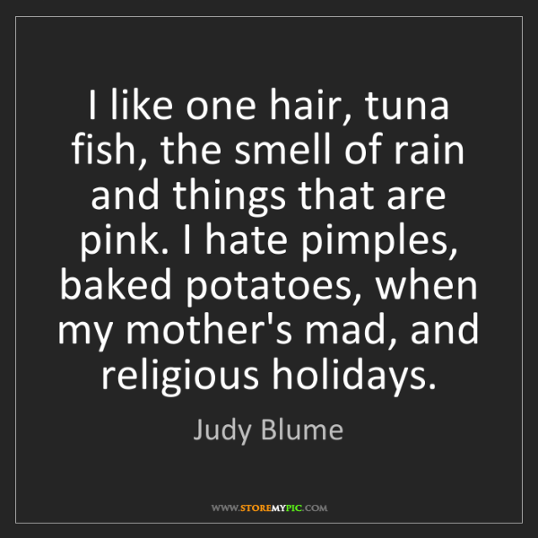Judy Blume: I like one hair, tuna fish, the smell of rain and things...