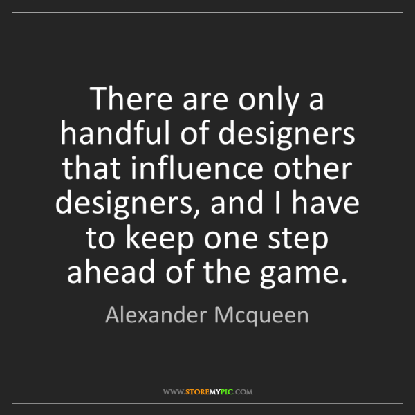 Alexander Mcqueen: There are only a handful of designers that influence...
