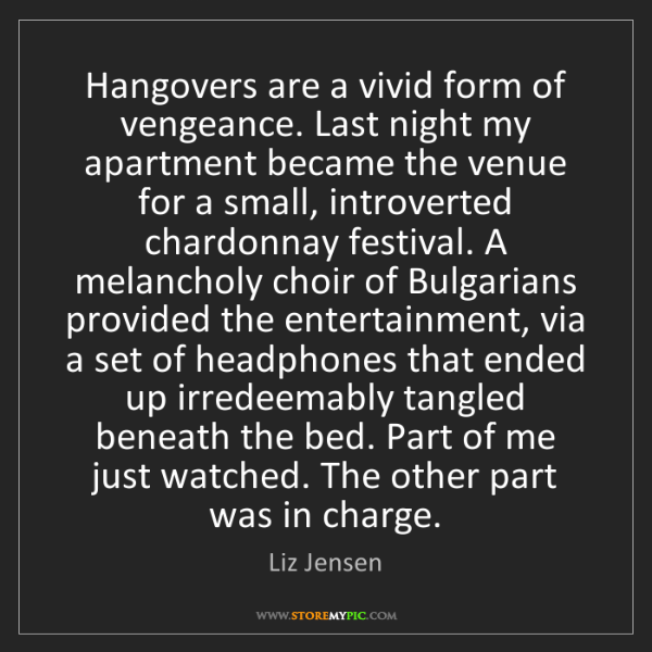 Liz Jensen: Hangovers are a vivid form of vengeance. Last night my...