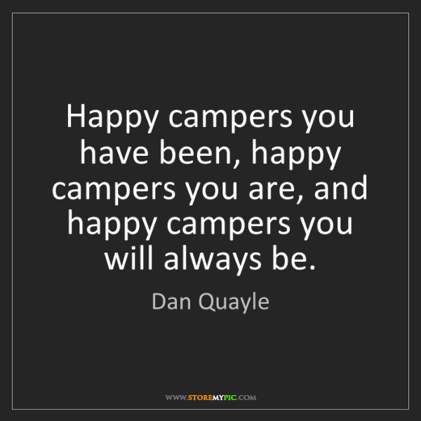 Dan Quayle: Happy campers you have been, happy campers you are, and...