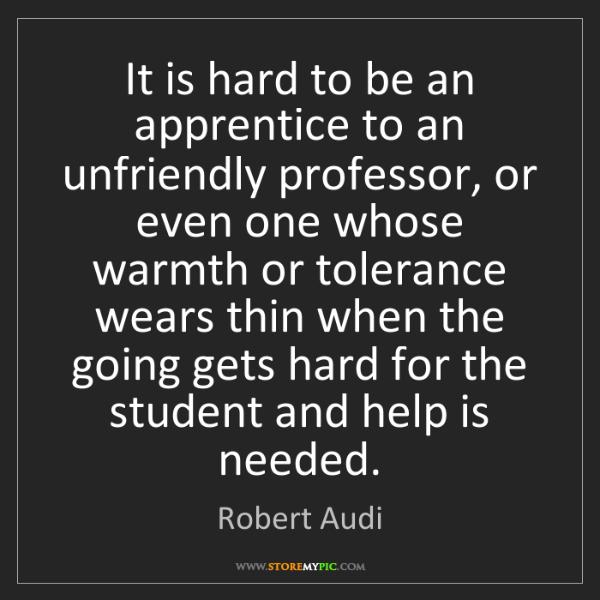 Robert Audi: It is hard to be an apprentice to an unfriendly professor,...