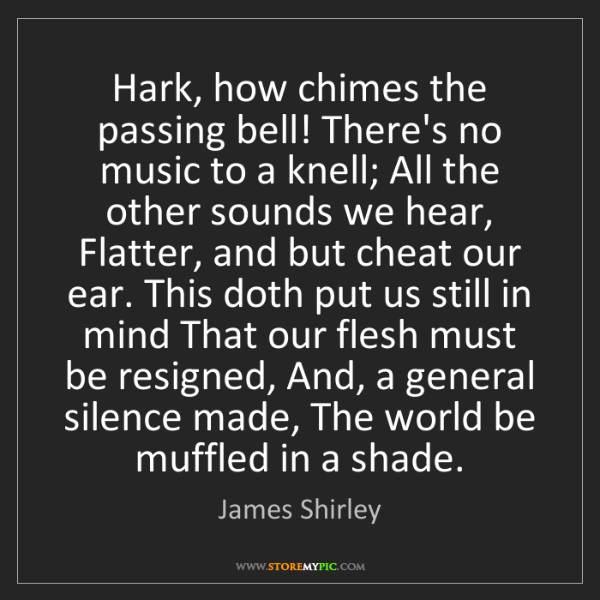 James Shirley: Hark, how chimes the passing bell! There's no music to...