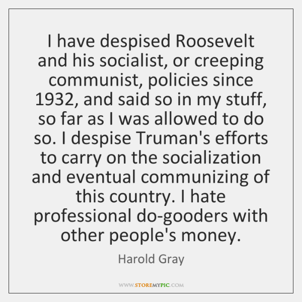I have despised Roosevelt and his socialist, or creeping communist, policies since 1932, ...