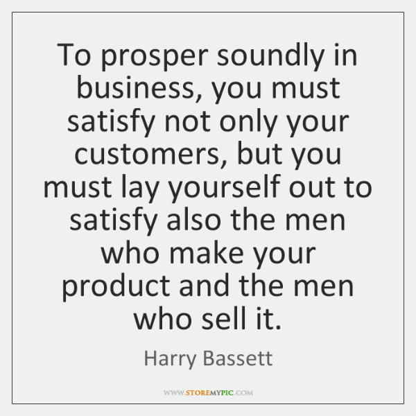 To prosper soundly in business, you must satisfy not only your customers, ...