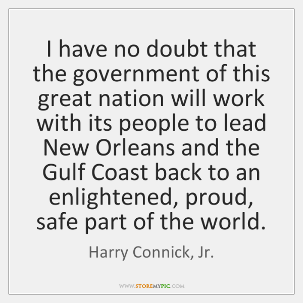 I have no doubt that the government of this great nation will ...