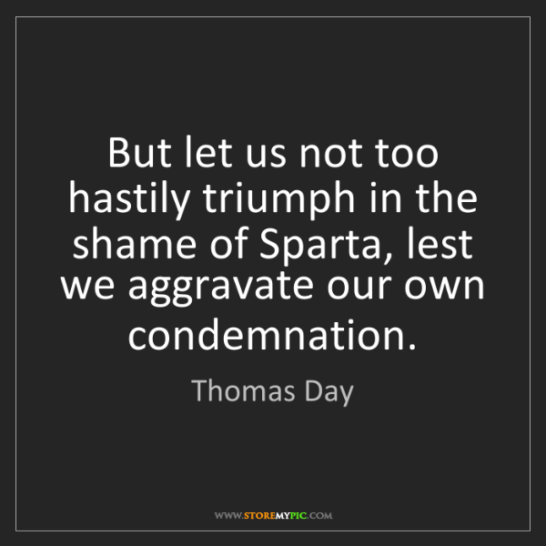 Thomas Day: But let us not too hastily triumph in the shame of Sparta,...