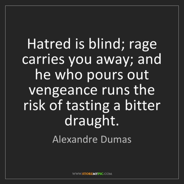 Alexandre Dumas: Hatred is blind; rage carries you away; and he who pours...