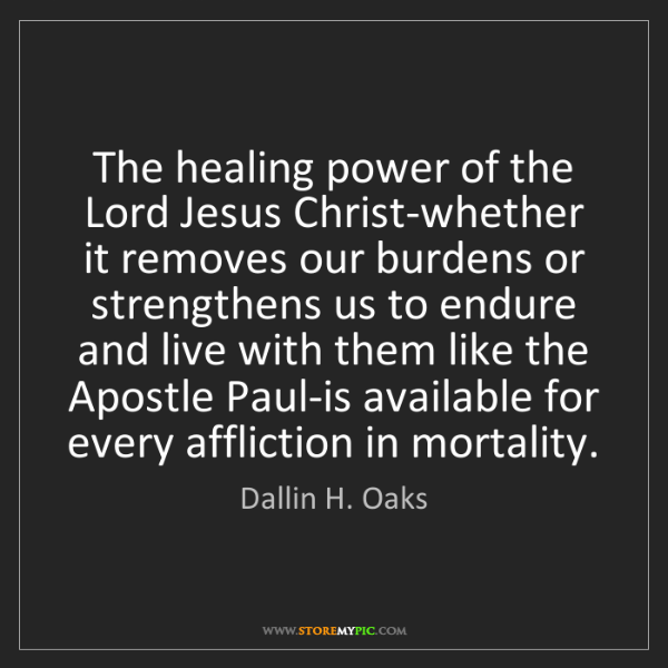 Dallin H. Oaks: The healing power of the Lord Jesus Christ-whether it...