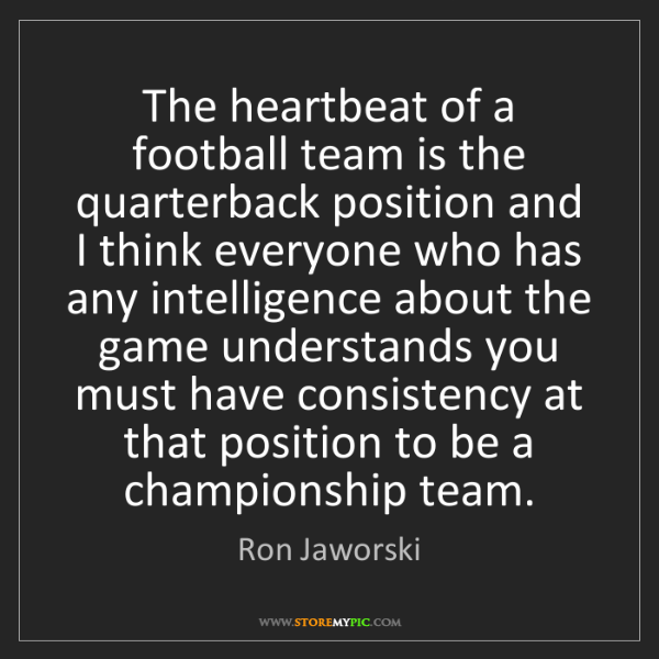 Ron Jaworski: The heartbeat of a football team is the quarterback position...