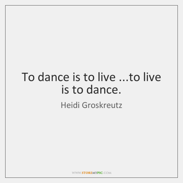 To dance is to live ...to live is to dance.