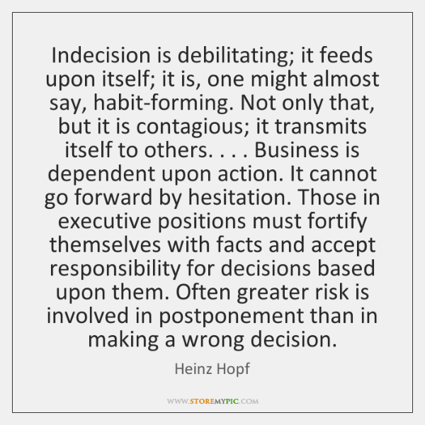 Indecision is debilitating; it feeds upon itself; it is, one might almost ...