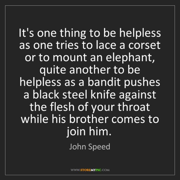 John Speed: It's one thing to be helpless as one tries to lace a...