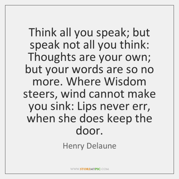 Think all you speak; but speak not all you think: Thoughts are ...