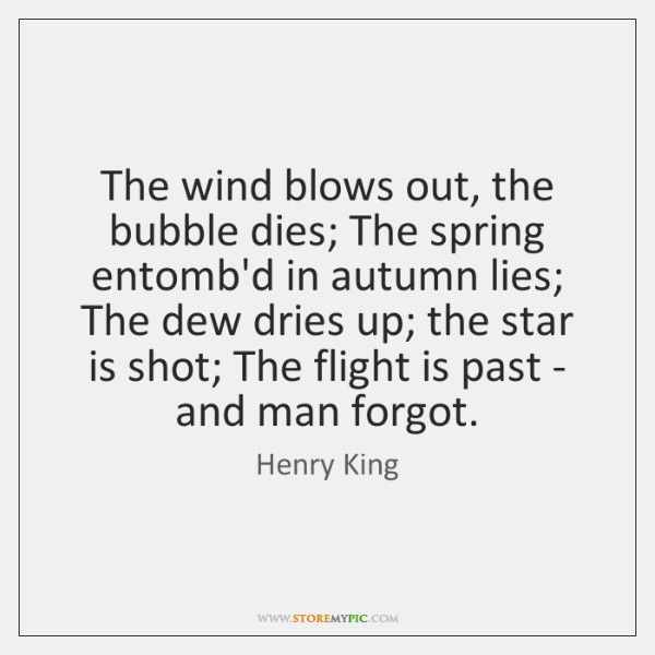 The wind blows out, the bubble dies; The spring entomb'd in autumn ...