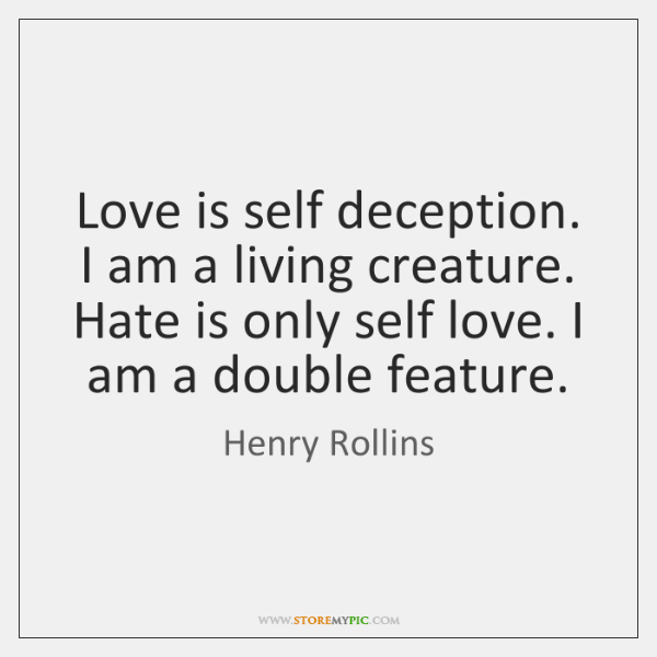 Love Is Self Deception I Am A Living Creature Hate Is Only Delectable Deception Love Quotes