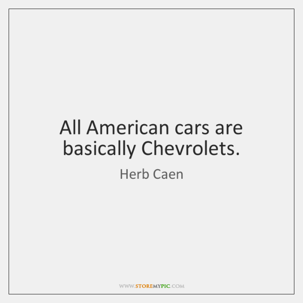All American cars are basically Chevrolets.