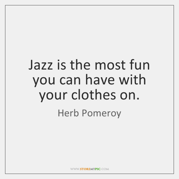 Jazz is the most fun you can have with your clothes on.