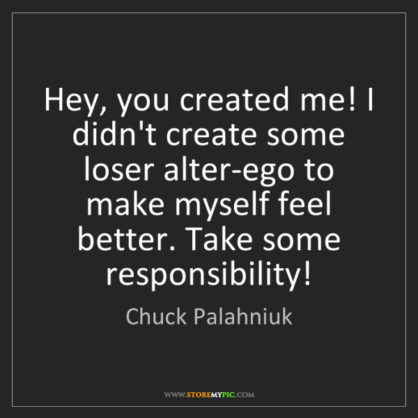 Chuck Palahniuk: Hey, you created me! I didn't create some loser alter-ego...