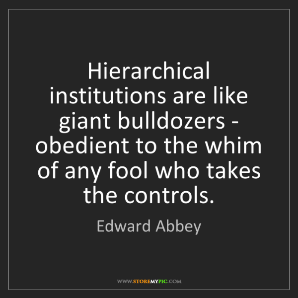 Edward Abbey: Hierarchical institutions are like giant bulldozers -...
