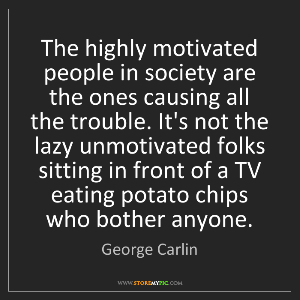 George Carlin: The highly motivated people in society are the ones causing...