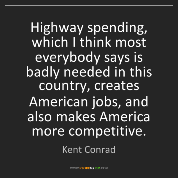 Kent Conrad: Highway spending, which I think most everybody says is...