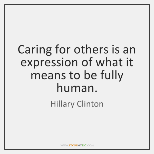 Caring for others is an expression of what it means to be ...