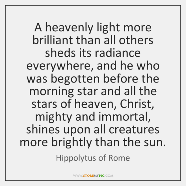 A heavenly light more brilliant than all others sheds its radiance everywhere, ...