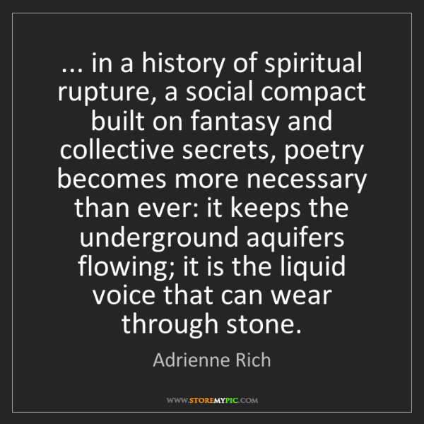 Adrienne Rich: ... in a history of spiritual rupture, a social compact...