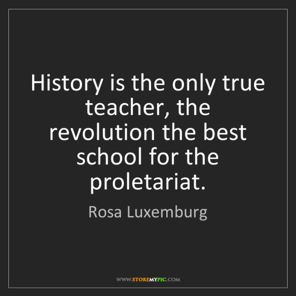 Rosa Luxemburg: History is the only true teacher, the revolution the...
