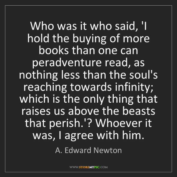 A. Edward Newton: Who was it who said, 'I hold the buying of more books...