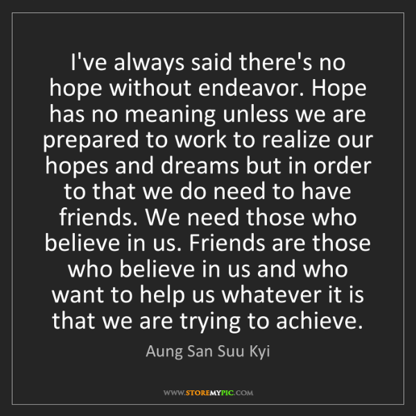 Aung San Suu Kyi: I've always said there's no hope without endeavor. Hope...