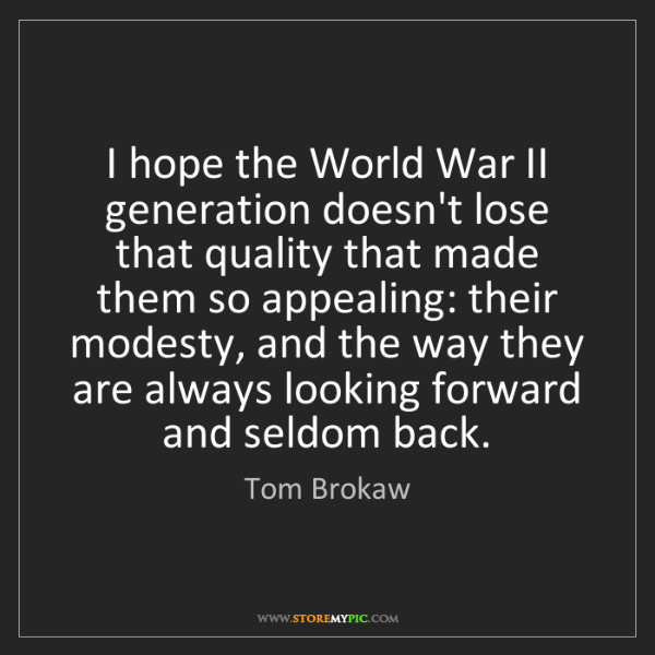 Tom Brokaw: I hope the World War II generation doesn't lose that...