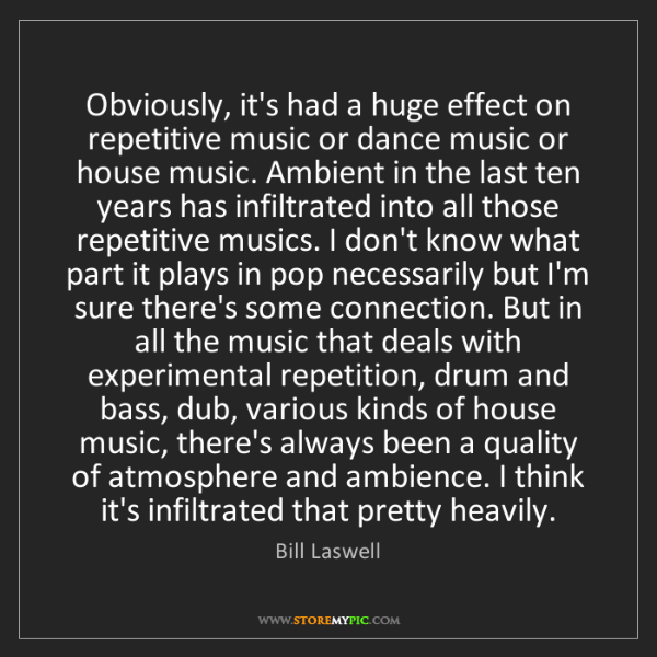 Bill Laswell: Obviously, it's had a huge effect on repetitive music...
