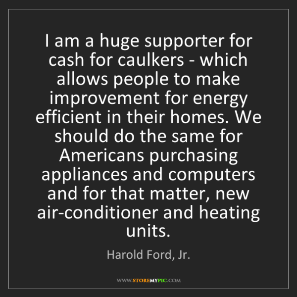 Harold Ford, Jr.: I am a huge supporter for cash for caulkers - which allows...