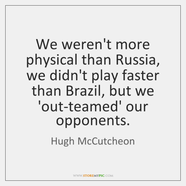 We weren't more physical than Russia, we didn't play faster than Brazil, ...