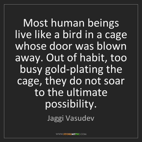 Jaggi Vasudev: Most human beings live like a bird in a cage whose door...