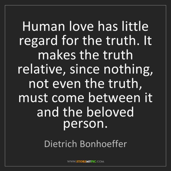 Dietrich Bonhoeffer: Human love has little regard for the truth. It makes...