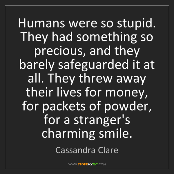 Cassandra Clare: Humans were so stupid. They had something so precious,...