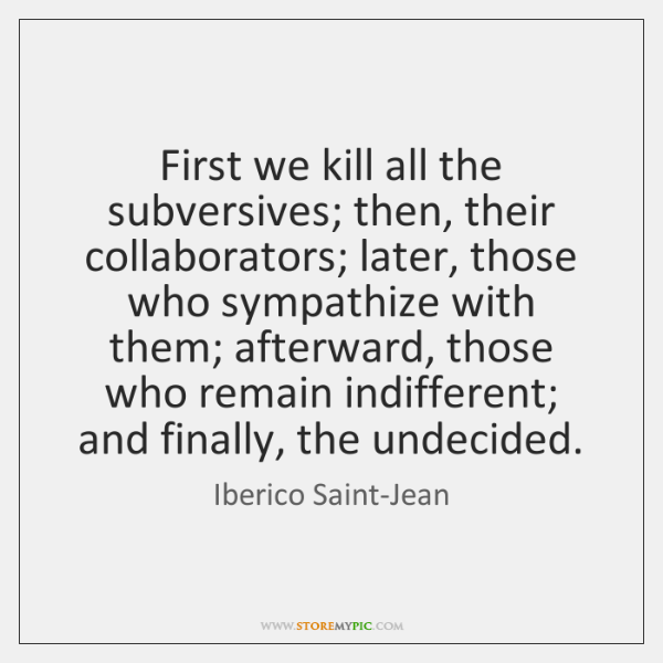 First we kill all the subversives; then, their collaborators; later, those who ...