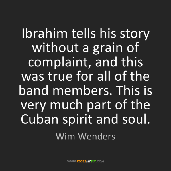 Wim Wenders: Ibrahim tells his story without a grain of complaint,...