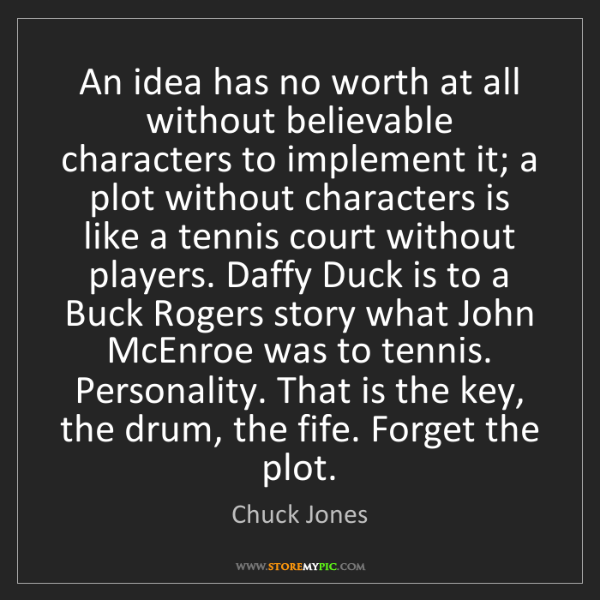 Chuck Jones: An idea has no worth at all without believable characters...